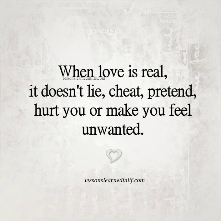 When love is real, it doesn't lie, cheat, pretend, hurt you or make you feel unwanted.