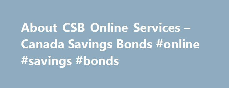 About CSB Online Services – Canada Savings Bonds #online #savings #bonds http://minneapolis.remmont.com/about-csb-online-services-canada-savings-bonds-online-savings-bonds/  About CSB Online Services Services Available Online Once you create a CSBOS account. you can complete the following transactions on CSB Online Services: redeem your funds; sign up for Direct Deposit or change your banking information; update your contact information (e.g. change your mailing address, email address…