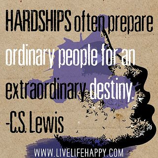 Hardships often prepare ordinary people for an extraordinary destiny... CS Lewis..
