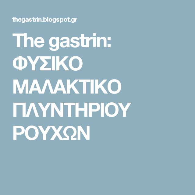The gastrin: ΦΥΣΙΚΟ ΜΑΛΑΚΤΙΚΟ ΠΛΥΝΤΗΡΙΟΥ ΡΟΥΧΩΝ