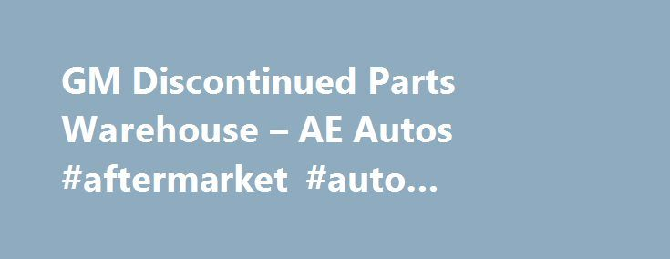 GM Discontinued Parts Warehouse – AE Autos #aftermarket #auto #accessories http://autos.nef2.com/gm-discontinued-parts-warehouse-ae-autos-aftermarket-auto-accessories/  #gm auto parts # GM Discontinued Parts Warehouse 1A Auto is your source for General Motors (GM) parts online, at discount prices. We offer aftermarket GM truck parts and car parts, genuine OEM replacement, new and. http://www.1aauto.com/content/articles/gm-auto-parts Pace is the source for GM Performance. Custom GM, Chevy and…