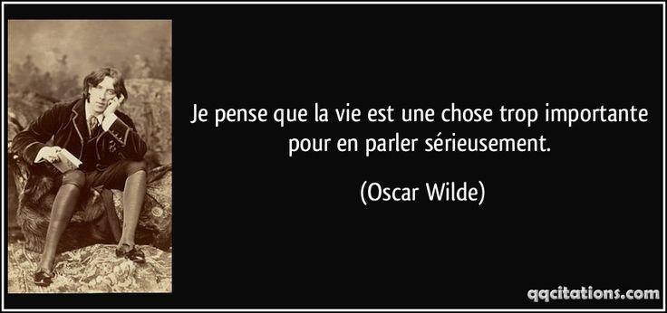 Je pense que la vie est une chose trop importante pour en parler sérieusement. - Oscar Wilde