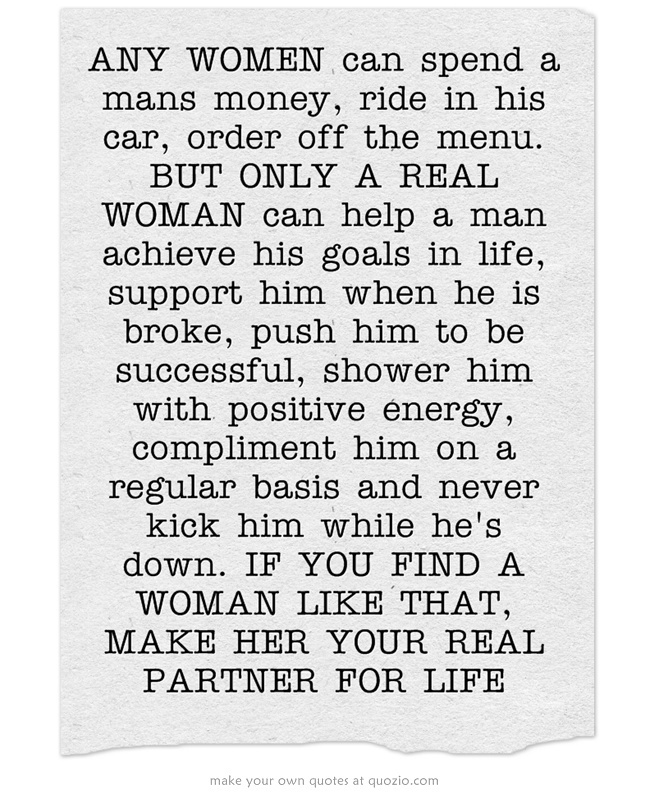 ANY WOMEN can spend a mans money, ride in his car, order off the menu. BUT ONLY A REAL WOMAN can help a man achieve his goals in life, support him when he is broke, push him to be successful, shower him with positive energy, compliment him on a regular basis and never kick him while he's down. IF YOU FIND A WOMAN LIKE THAT, MAKE HER YOUR REAL PARTNER FOR LIFE