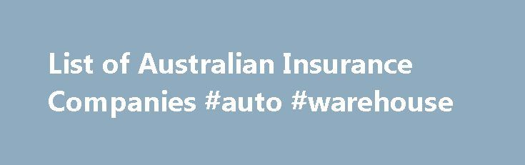 List of Australian Insurance Companies #auto #warehouse http://netherlands.remmont.com/list-of-australian-insurance-companies-auto-warehouse/  #list of auto insurance companies # Australian Insurance Companies This is a list of insurers (sourced from APRA) authorised to conduct new or renewal insurance business in Australia: •ACE Insurance Limited •Atradius Credit Insurance N.V. •Aioi Nissay Dowa Insurance Company Limited •Allianz Australia Insurance Limited* •American Home Assurance Company…