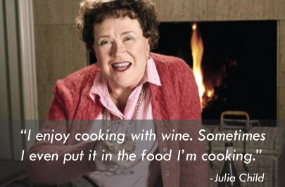 """""""I enjoy cooking with wine. Sometimes I even put it in the food I'm cooking."""" -Julia Child"""