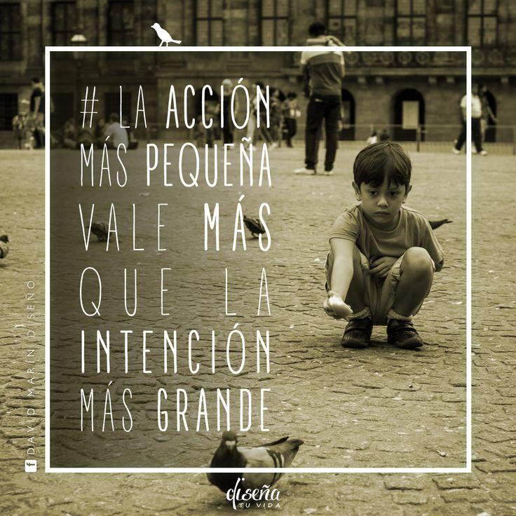 La acción más pequeña vale más que la intención más grande / # Diseña tu vida / www.facebook.com/davidmarinpublicidad
