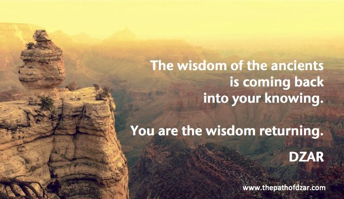 """The wisdom of the ancients is coming back into your knowing. You are the wisdom returning."" DZAR"