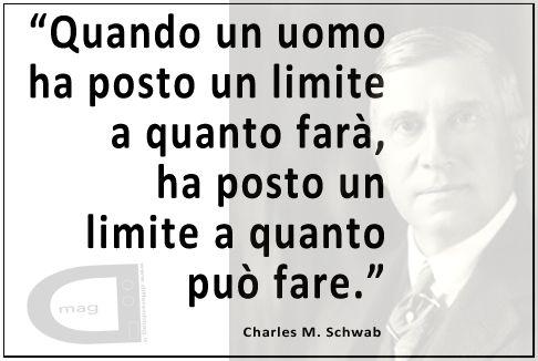 """""""Quando un uomo ha posto un limite a quanto farà, ha posto un limite a quanto può fare.""""   Charles M. Schwab"""
