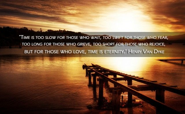 http://fabquote.co/henry-van-dyke-for-those-who-love-time-is-eternity-quote/ Henry Van Dyke – For those who love, time is eternity Quote