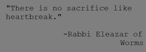 """There is no sacrifice like heartbreak.""  -Rabbi Eleazar of Worms – Quotes"