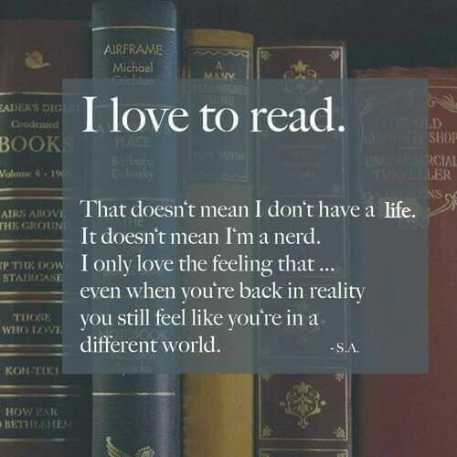 I love to read. That doesn't mean I don't have a life. It doesn't mean I'm a nerd. I only love the feeling that.. even when you're back in reality you still feel like you're in a different world
