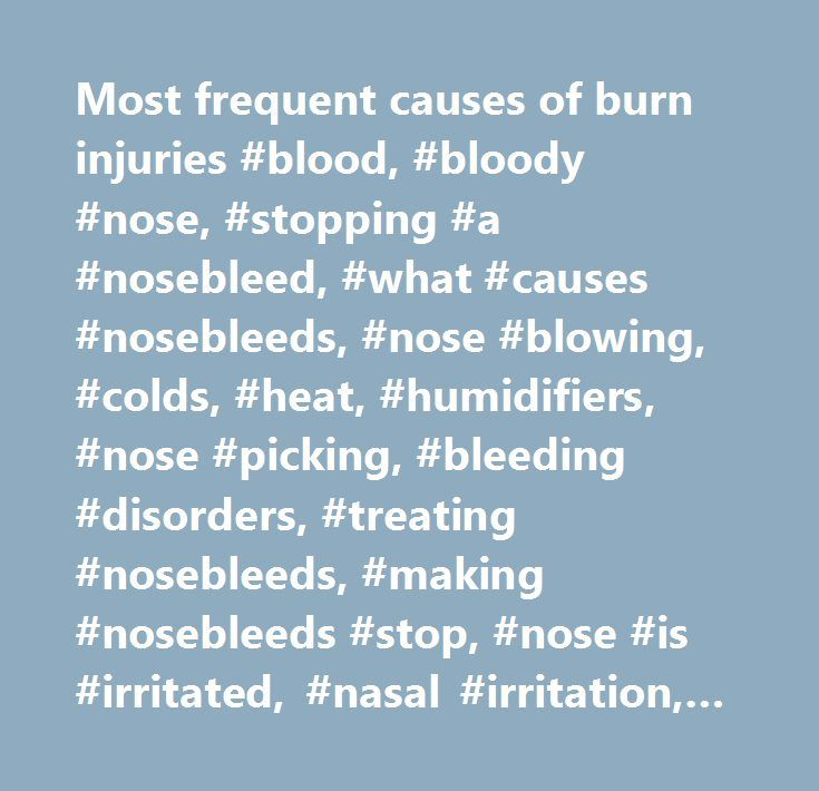 Most frequent causes of burn injuries #blood, #bloody #nose, #stopping #a #nosebleed, #what #causes #nosebleeds, #nose #blowing, #colds, #heat, #humidifiers, #nose #picking, #bleeding #disorders, #treating #nosebleeds, #making #nosebleeds #stop, #nose #is #irritated, #nasal #irritation, #bleeding, #sports #injuries, #broken #nose…