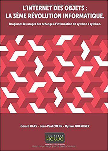 L'Internet des Objets: la 3e révolution informatique. Imaginons les usages des échanges d'informations de système à système - Gérard Haas, Jean-Paul Crenn, Myriam Quemener