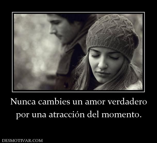 Nunca cambies un amor verdadero por una atracción del momento.