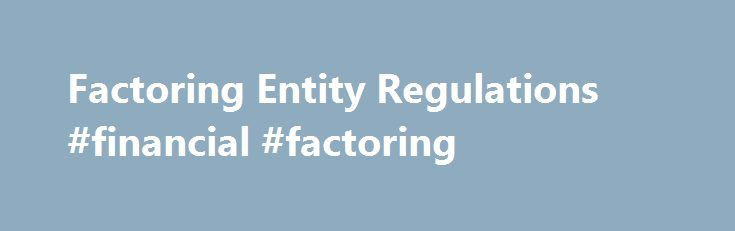 Factoring Entity Regulations #financial #factoring http://virginia-beach.remmont.com/factoring-entity-regulations-financial-factoring/  # Factoring Entity Regulations (SOR /2001-387) Factoring Entity Regulations Factoring Entity Definition of factoring entity 1 For the purpose of the definition factoring entity in subsections 464(1) of the Bank Act. 386(1) of the Cooperative Credit Associations Act. 490(1) of the Insurance Companies Act and 449(1) of the Trust and Loan Companies Act. and in…