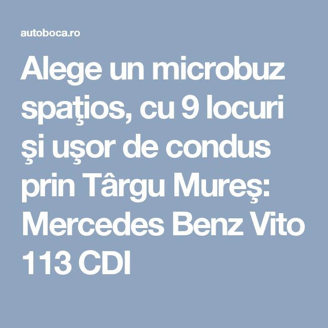 Alege un microbuz spaţios, cu 9 locuri şi uşor de condus prin Târgu Mureş: Mercedes Benz Vito 113 CDI