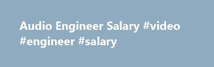Audio Engineer Salary #video #engineer #salary http://poland.nef2.com/audio-engineer-salary-video-engineer-salary/  # Audio Engineer Salary Job Description for Audio Engineer An audio engineer uses analog and/or digital sound equipment to record, master, mix, synchronize, replicate, and create audio files. This individual may be employed in various entertainment industries, including the movie, music, television, theater, and video game industries. The day-to-day responsibilities of an audio…