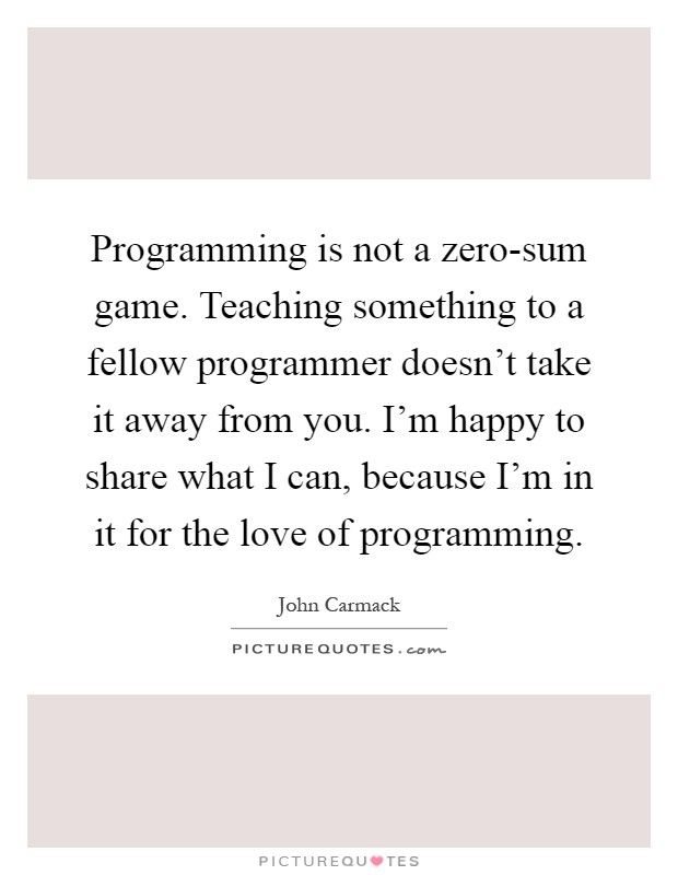 Programming is not a zero-sum game. Teaching something to a fellow programmer doesn't take it away from you. I'm happy to share what I can, because I'm in it for the love of programming. Picture Quote #1