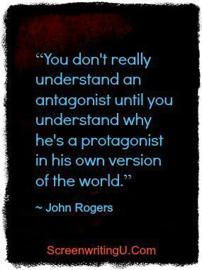 """You don't really understand an antagonist until you understand why he's a protagonist in his own version of the world."" 