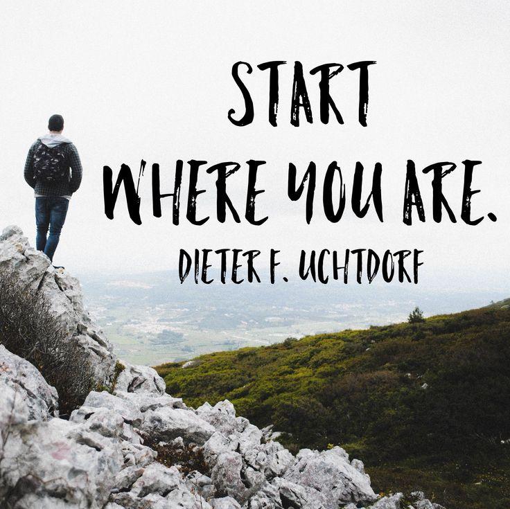 """Start where you are."" Dieter F. Uchtdorf | LDSLiving.com"