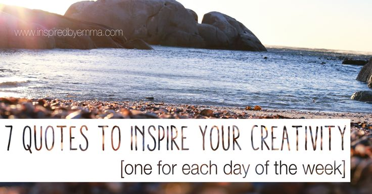 7 quotes to inspire your creativity [one for each day of the week] - [INSPIRED] by Emma