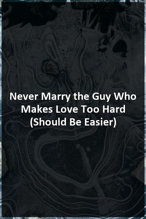 Never Marry the Guy Who Makes Love Too Hard (Should Be Easier)