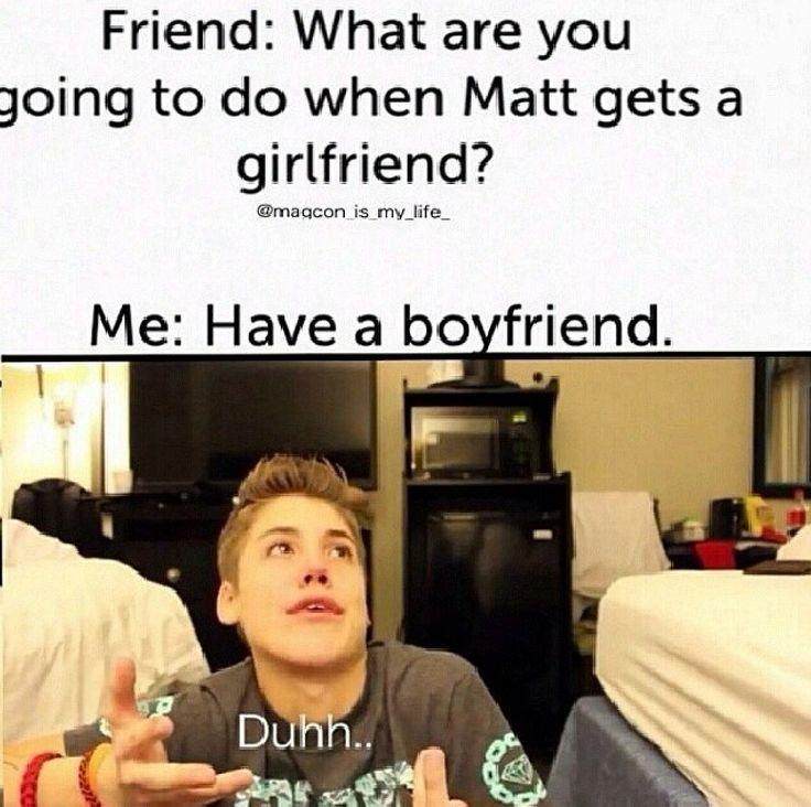 Friend: What are you going to do when Matt gets a girlfriend? Me: Have a boyfriend. Duhh