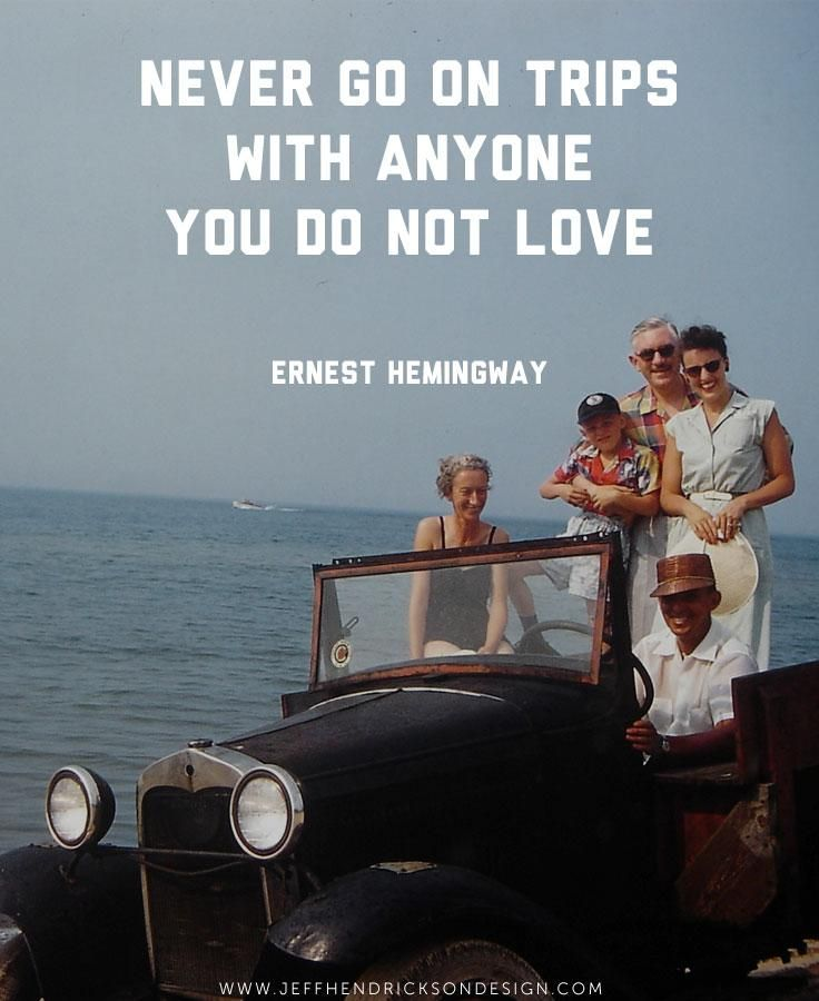 Never Go On Trips With Anyone You Do Not Love Ernest Hemingway