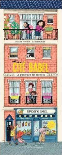 CITE BABEL le grand livre des religions de Pascale Hédelin et Gaëlle Duhaze, Ed. des Eléphants - 2015 (Dès 7 ans)