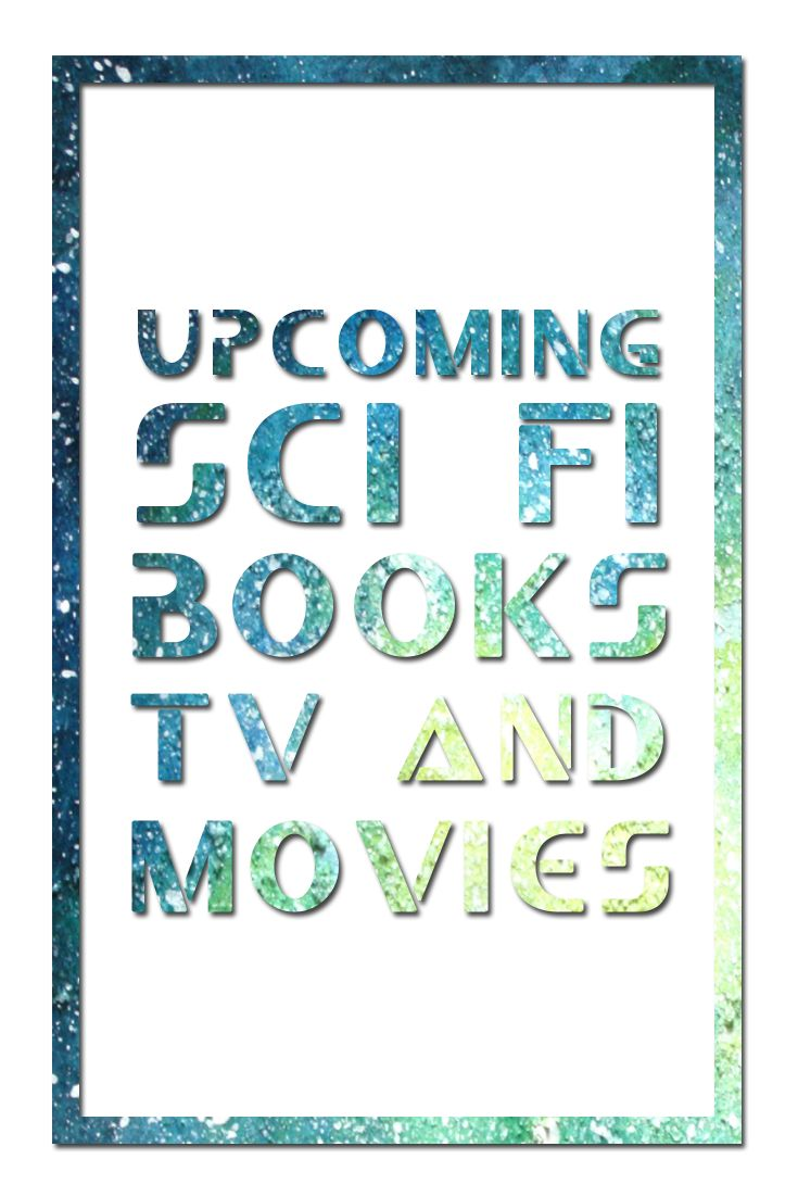 I wanted to discuss the upcoming Sci-Fi books, Movies & TV Shows that I'm anticipating. I'm always looking for new Sci-Fi shows, movies and books.