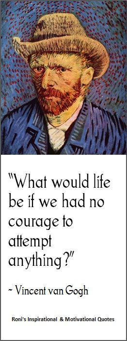 """Vincent Van Gogh: """"What would life be if we had no courage to attempt anything?"""" (Click here for many other awesome quotes)."""