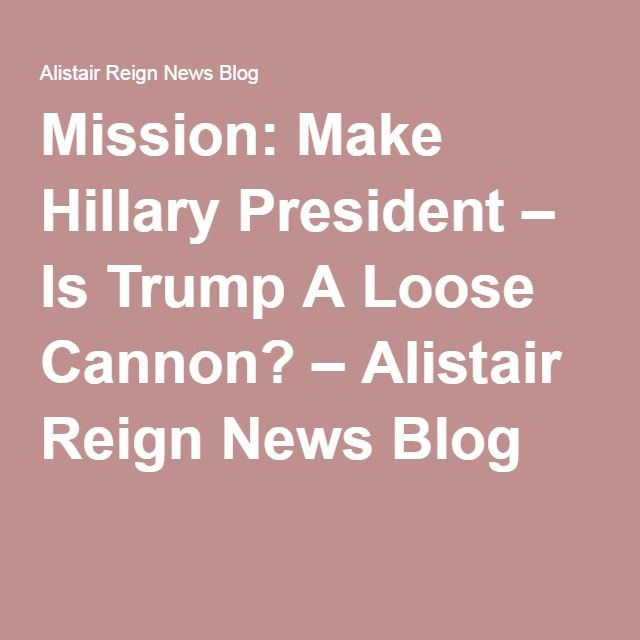 Mission: Make Hillary President – Is Trump A Loose Cannon? – Alistair Reign News Blog