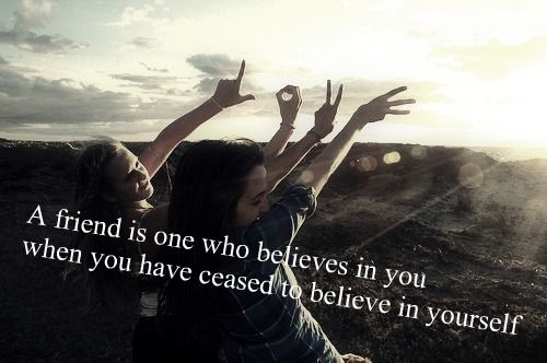 A Friend Is One Who Believe In You When You Don't Believe In Yourself
