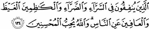 """Those who spend (in Allah's cause) in prosperity and in adversity, who repress their anger, and who pardon men, verily, Allah loves the al-Muhsinun (the good-doers)."" (3:134) Holy Quran"