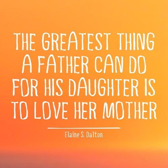 The greatest thing a father can do for his daughter is to love her mother @Elaine S. Dalton