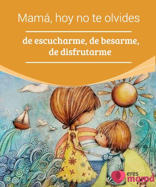 Mamá, hoy no te olvides de #escucharme, de besarme, de disfrutarme Los #padres que aplican esa #crianza consciente y esa #educación hábil, #madura y ante todo presente, no se olvidan de que hoy es el mejor día de sus hijos...