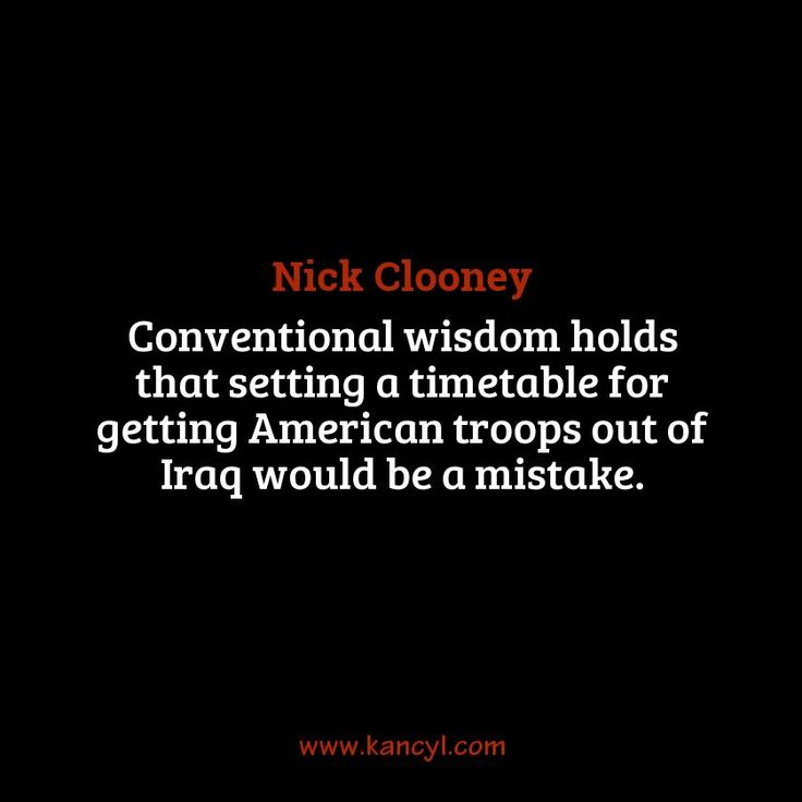 """Conventional wisdom holds that setting a timetable for getting American troops out of Iraq would be a mistake."", Nick Clooney"