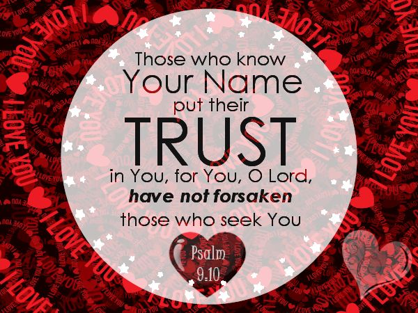 Psalm 9:10. When you know the Lord, you know you can confidently trust Him to keep His Word. He will never forsake anyone who seeks Him.