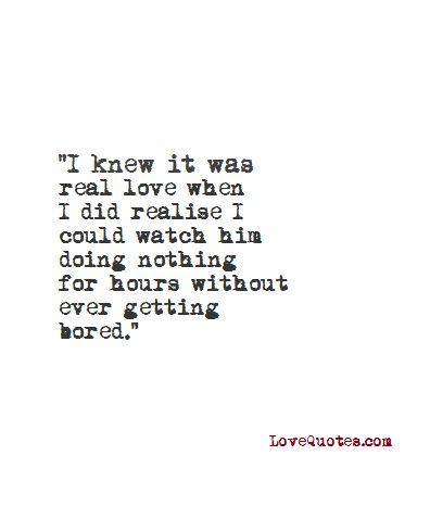 """""""I knew it was real love when did realise I could watch him doing nothing for hours without ever getting bored.""""   - Love Quotes - https://www.lovequotes.com/it-was-real-love/"""