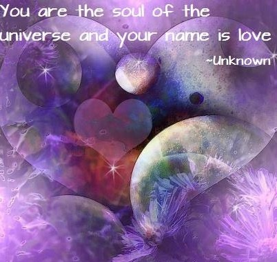 You are the soul of the Universe and your name is Love ~ Rumi