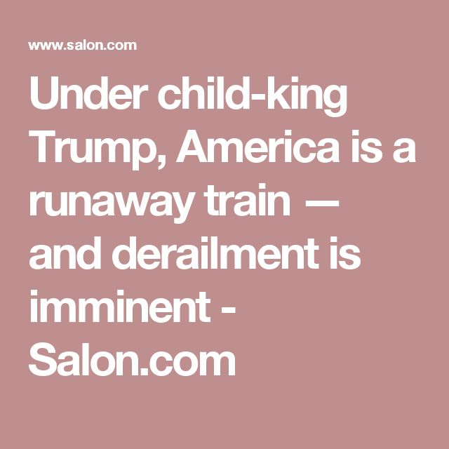 Under child-king Trump, America is a runaway train — and derailment is imminent - Salon.com