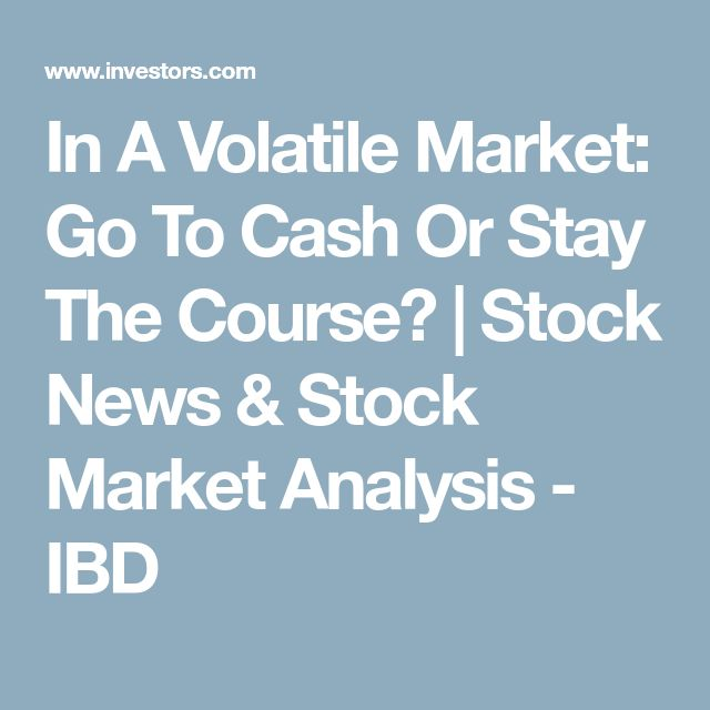 In A Volatile Market: Go To Cash Or Stay The Course? | Stock News