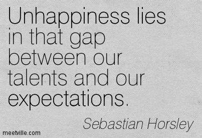 """""""Unhappiness lies in that gap between our talents and our expectations."""""""