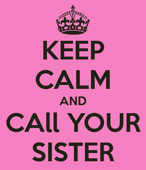 KEEP CALM AND CALL YOUR SISTER @Melissa Squires Squires Squires Soderberg Oldham