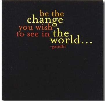 Be the change you wish to see in your world...  M. Ghandi