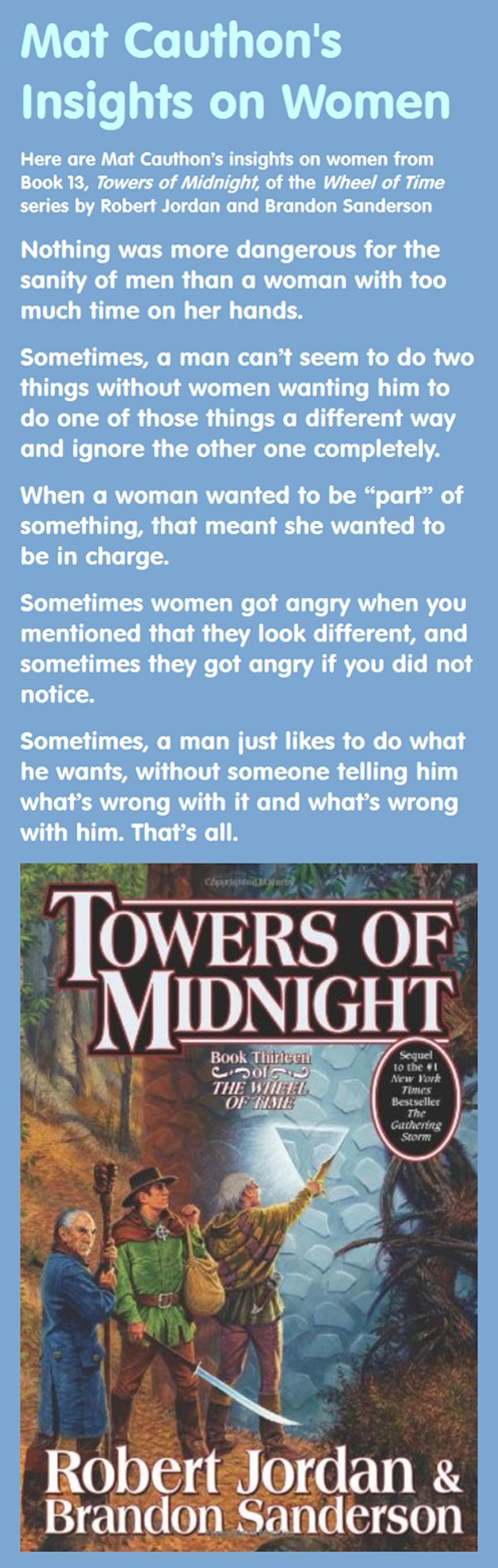I've always loved the wonderful insights on women uttered by Mat Cauthon, a character from Robert Jordan's Wheel of Time series. Here are Mat's insights on women from Book 13, Towers of Midnight, of the Wheel of Time series (by Robert Jordan and Brandon Sanderson): Nothing was more dangerous for the sanity of men than a woman with too much time on her hands.... #women #men #robertjordan