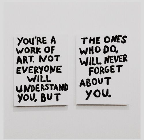 You're a work of art. Not everyone will understand you, but the ones who do, will never forget about you.