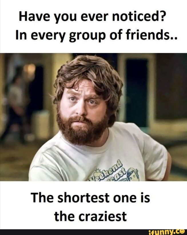 Have You Ever Noticed In Every Group Of Friends The Shortest One Is The Craziest Ifunny Funny Friend Memes Friendship Quotes Funny Friendship Memes Funny