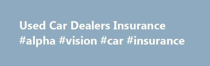Used Car Dealers Insurance #alpha #vision #car #insurance http://virginia.remmont.com/used-car-dealers-insurance-alpha-vision-car-insurance/  USED CAR DEALERS Dealer Protection Group (DPG) provides insurance for used car dealerships with a variety of options and choices. Whether a dealership is large or small, or simply dedicates one portion of its lot to pre-owned vehicles, our comprehensive coverage will insure the cars and trucks on the lot and the garage associated with sales. At DPG, we…
