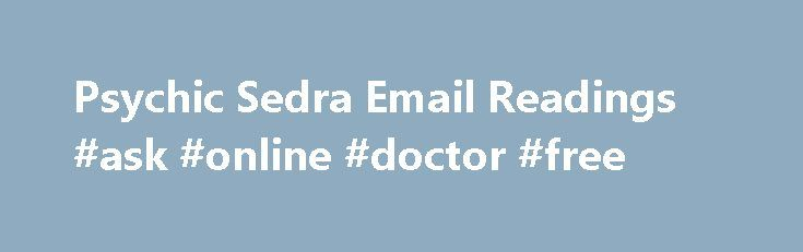 Psychic Sedra Email Readings #ask #online #doctor #free http://ask.nef2.com/2017/04/28/psychic-sedra-email-readings-ask-online-doctor-free/  #ask a psychic for free # Your First Name* Email Address* * Not shared – All info is confidential Are you hoping to change your direction? Unsure of how to make meaningful and positive improvements in your life? Psychic Sedra can provide you with an email psychic reading that can assist you in determining where things stand, and where they may be going…